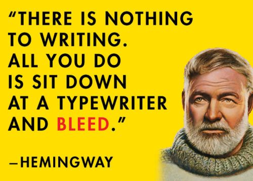 """There is nothing to writing. All you do is sit down at a typewriter and bleed."""